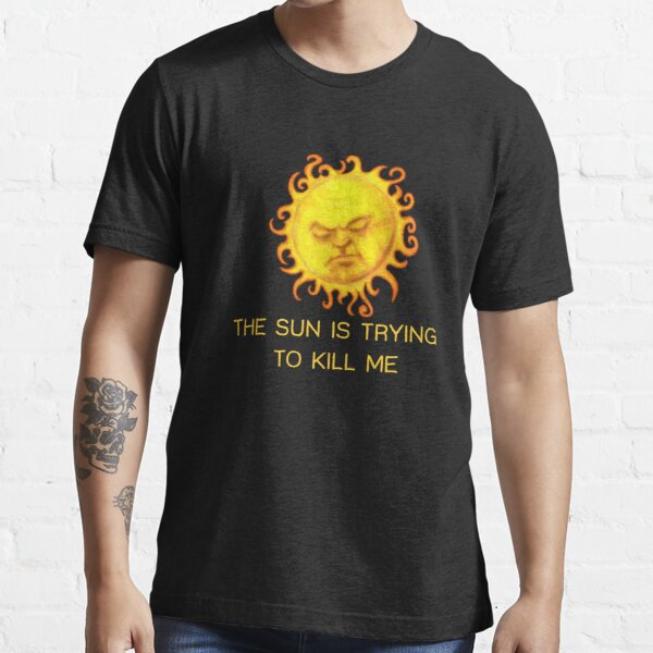 The Sun is Trying to Kill Me ! Essential T-Shirt