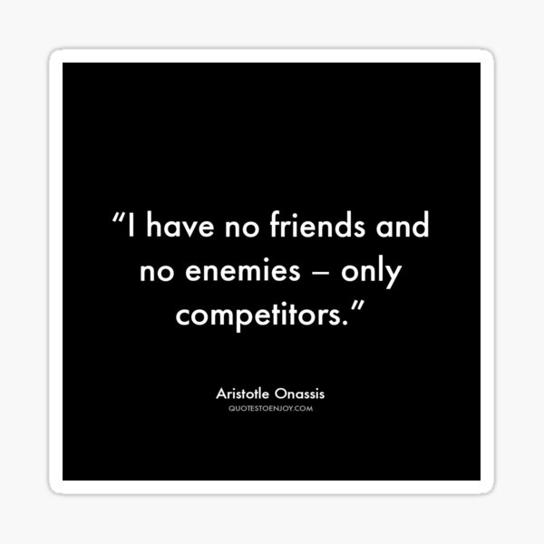 I have no friends and no enemies – only competitors. - Aristotle Onassis Sticker