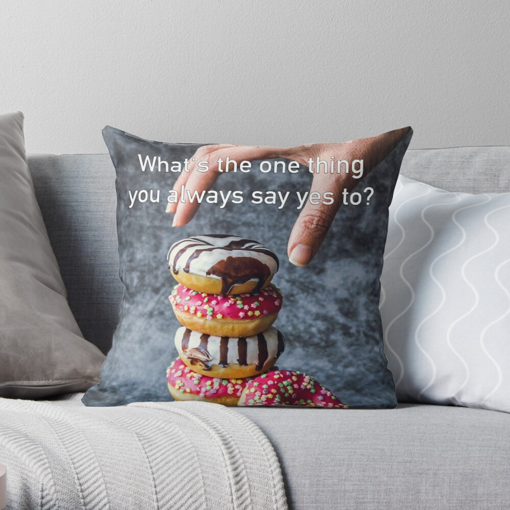 What's The One Thing You Always Say Yes To Throw Pillow