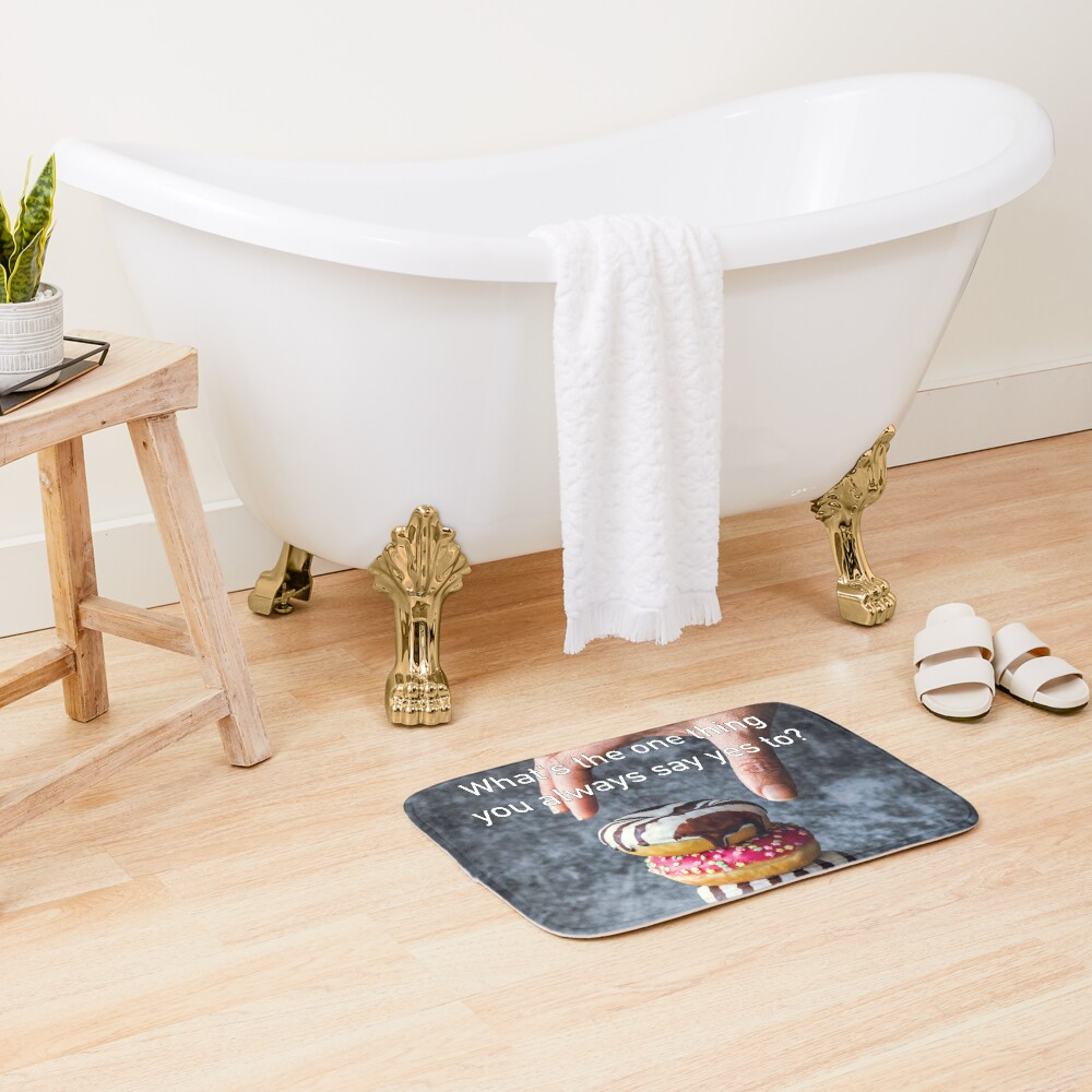 What's The One Thing You Always Say Yes To Bath Mat