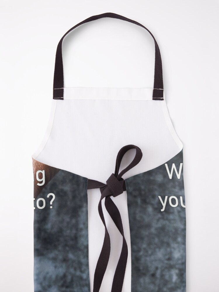 Alternate view of What's The One Thing You Always Say Yes To Apron