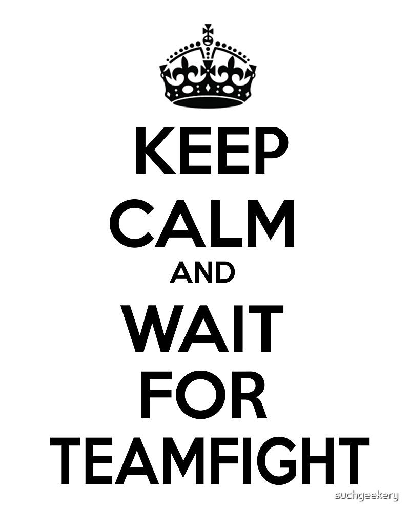 Keep Calm Wait for Teamfight League of Legends by suchgeekery