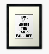 Home is Where the Pants Fall Off Framed Print