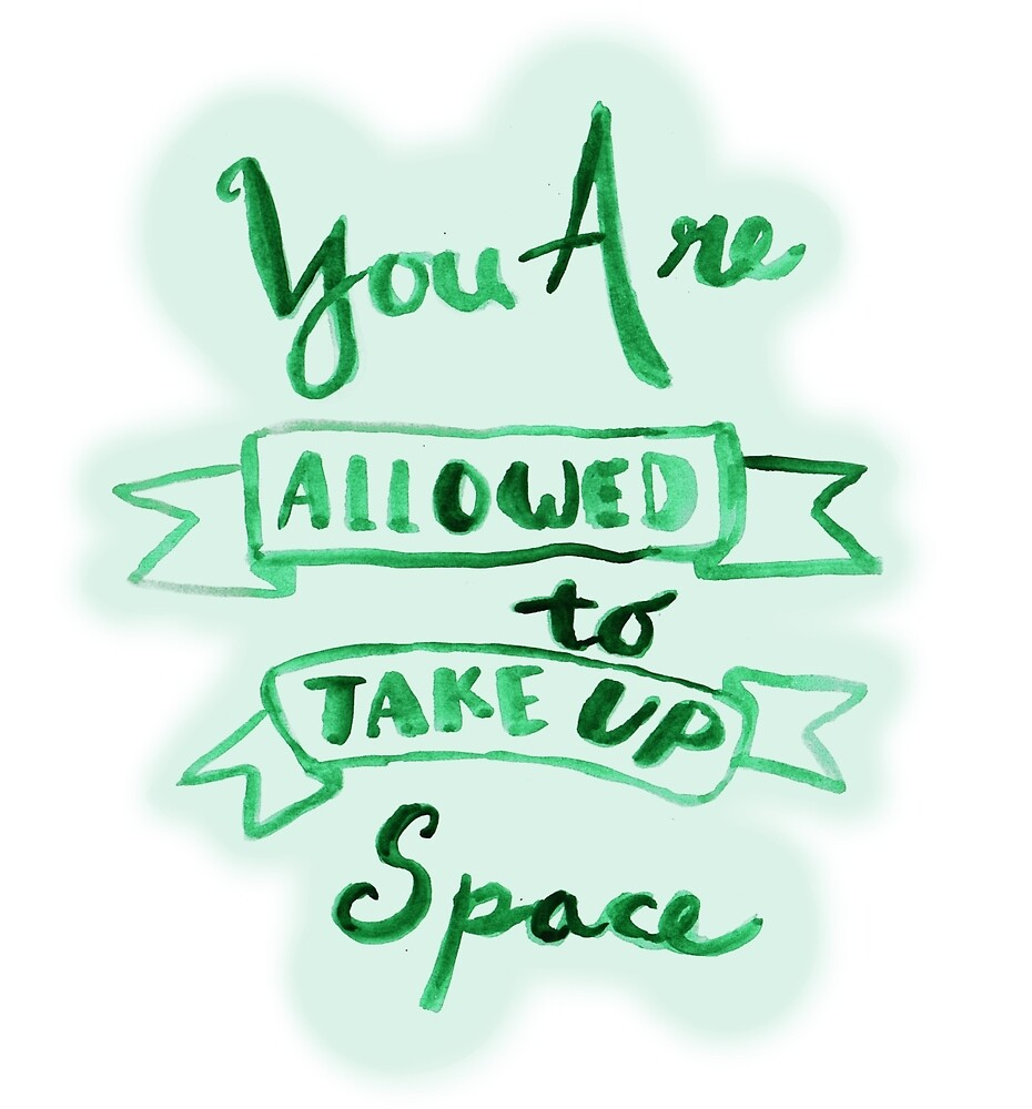 you are allowed to take up space by miahffrimations