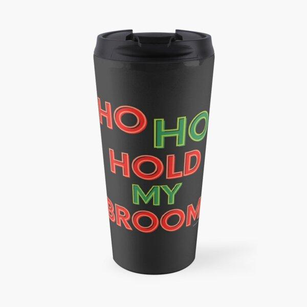 Ho Ho Hold My Broom, Housekeeping Humor Travel Mug