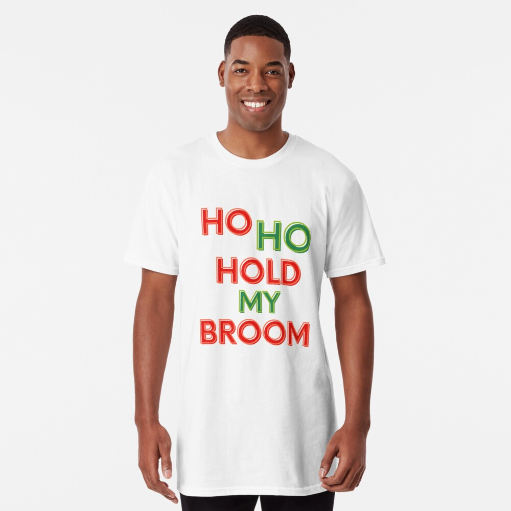 Ho Ho Hold My Broom, Housekeeping Humor Long T-Shirt