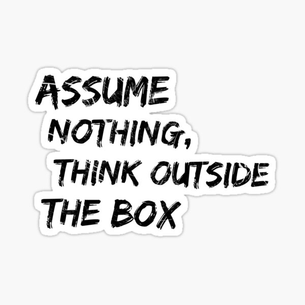 Assume nothing, think outside the BOX Sticker