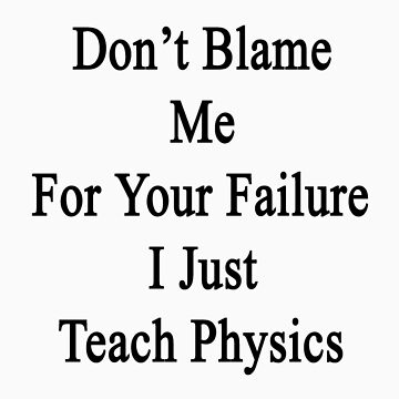 Don't Blame Me For Your Failure I Just Teach Physics  by supernova23