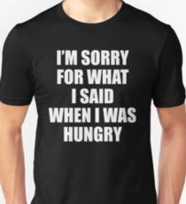 I am Sorry For What I Said When I Was Hungry T-Shirt