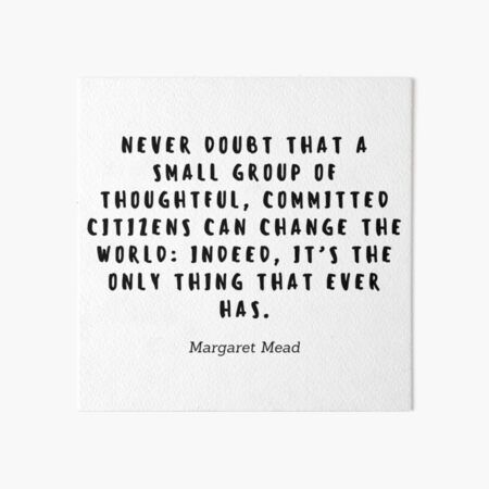 Never doubt that a small group of thoughtful, commited citizens can change the world: Indeed, it's the only thing that ever has by Margaret Mead Art Board Print
