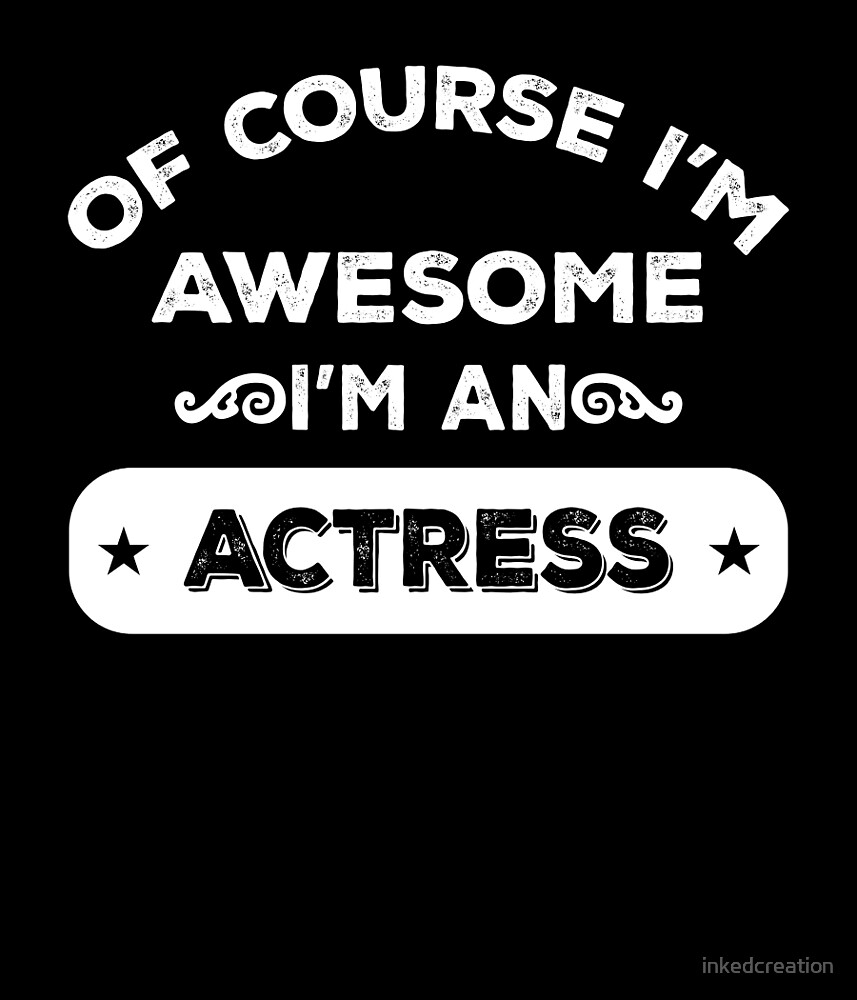 OF COURSE I'M AWESOME I'M AN ACTRESS by inkedcreation