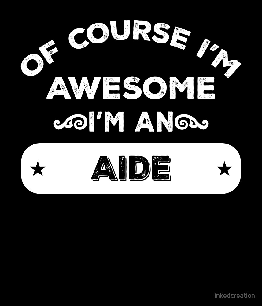 OF COURSE I'M AWESOME I'M AN AIDE by inkedcreation