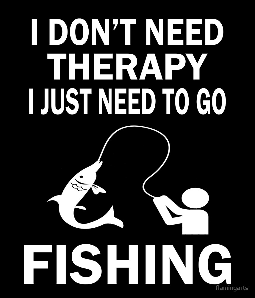 I DON'T NEED THERAPY I JUST NEED TO GO FISHING by flamingarts