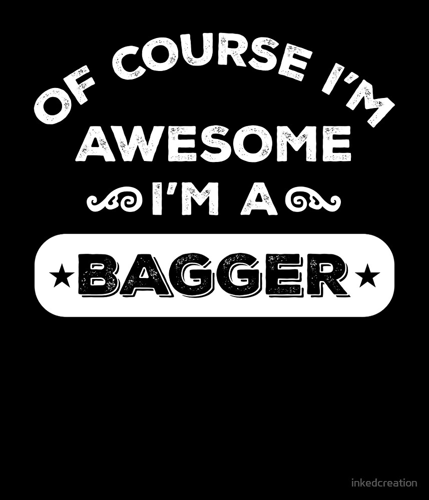 OF COURSE I'M AWESOME I'M A BAGGER by inkedcreation
