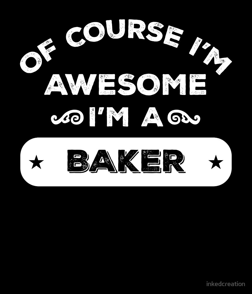 OF COURSE I'M AWESOME I'M A BAKER by inkedcreation