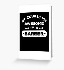 OF COURSE I'M AWESOME I'M A BARBER Greeting Card