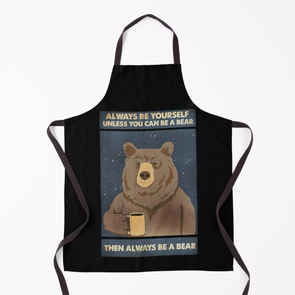 Always Be Yourself Unless You Can Be A Bear Then Always Be A Bear Apron