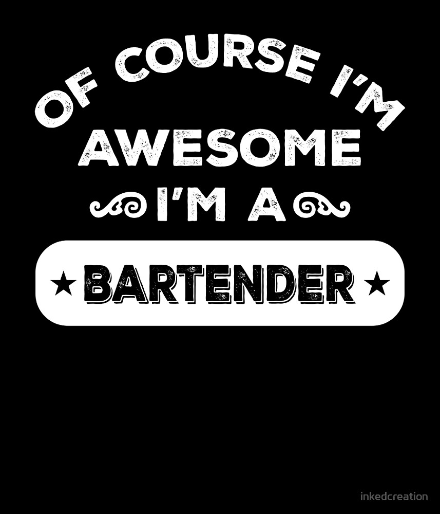 OF COURSE I'M AWESOME I'M A BARTENDER by inkedcreation