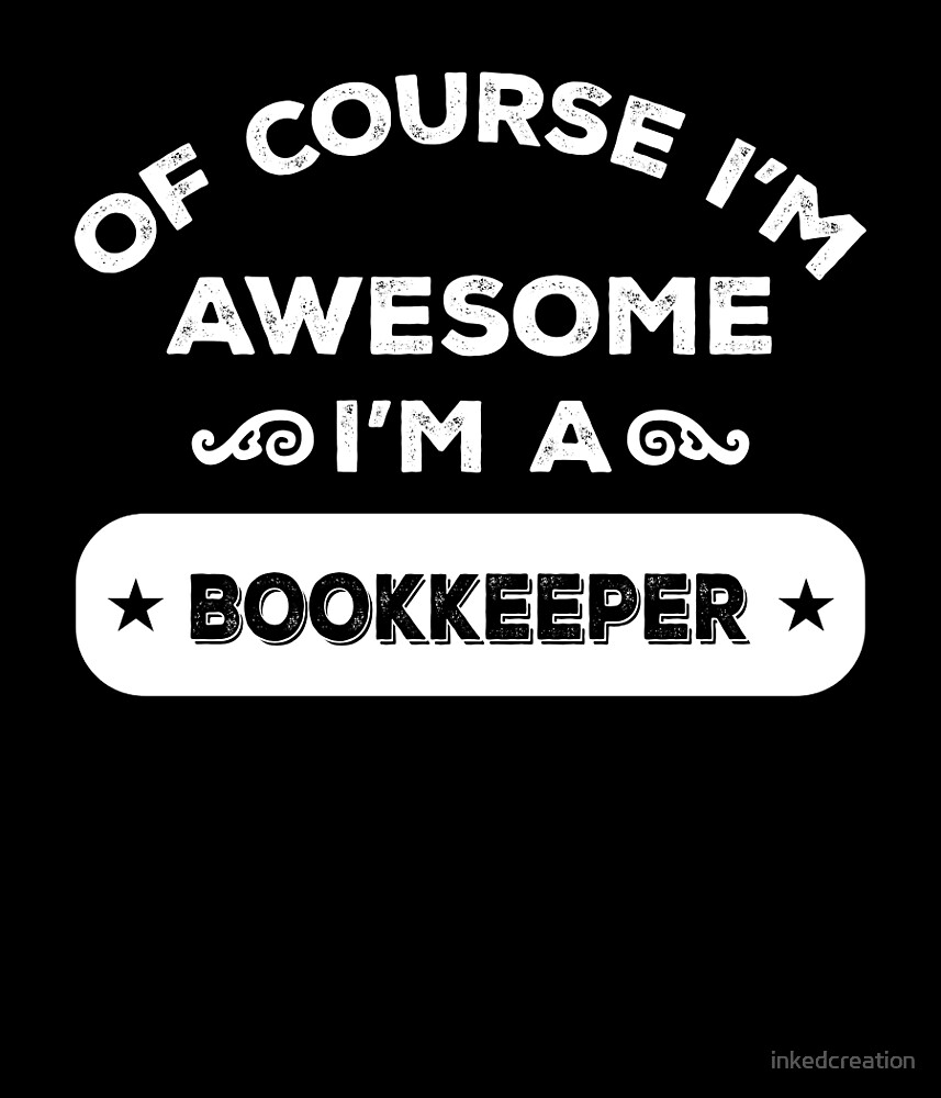 OF COURSE I'M AWESOME I'M A BOOKKEEPER by inkedcreation