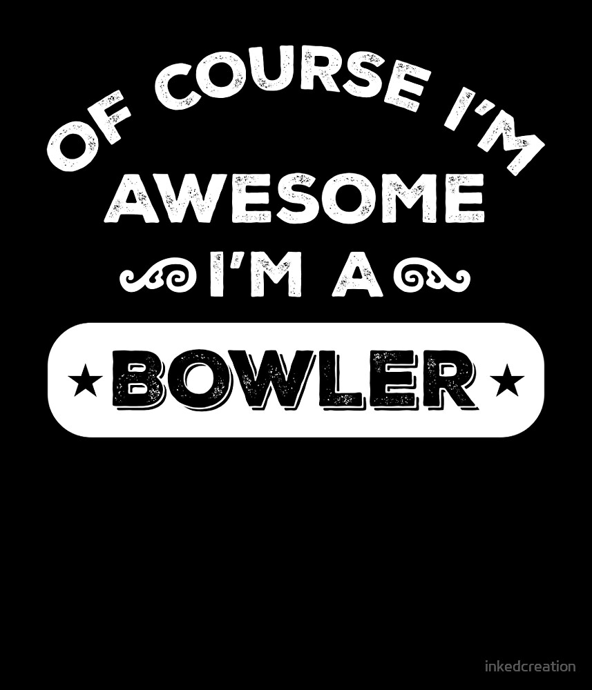 OF COURSE I'M AWESOME I'M A BOWLER by inkedcreation