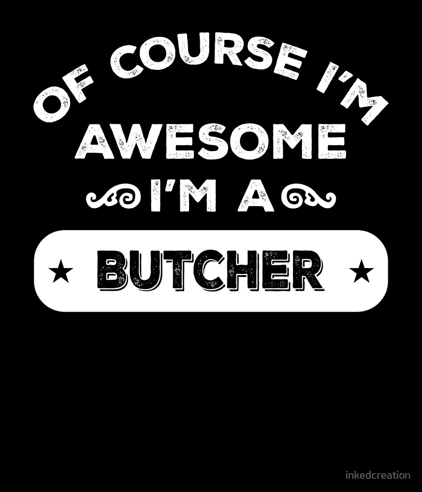 OF COURSE I'M AWESOME I'M A BUTCHER by inkedcreation