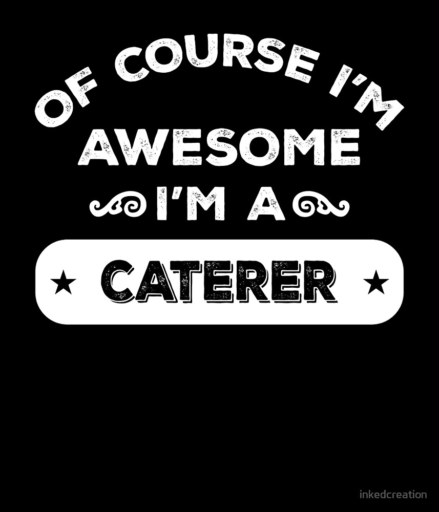 OF COURSE I'M AWESOME I'M A CATERER by inkedcreation