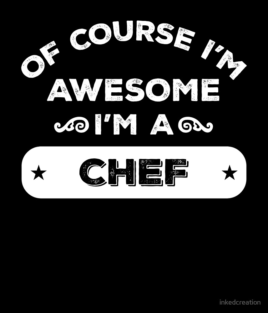OF COURSE I'M AWESOME I'M A CHEF by inkedcreation