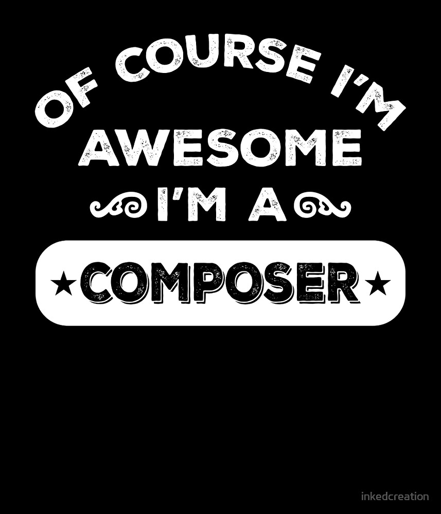OF COURSE I'M AWESOME I'M A COMPOSER by inkedcreation