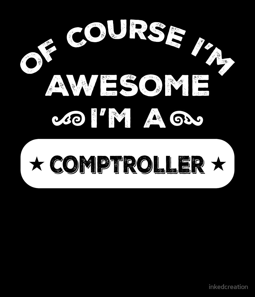 OF COURSE I'M AWESOME I'M A COMPTROLLER by inkedcreation