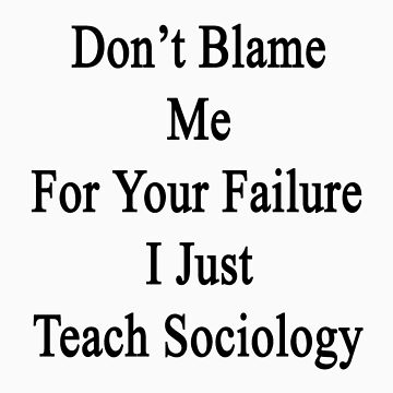 Don't Blame Me For Your Failure I Just Teach Sociology  by supernova23