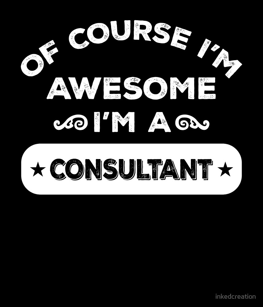 OF COURSE I'M AWESOME I'M A CONSULTANT by inkedcreation