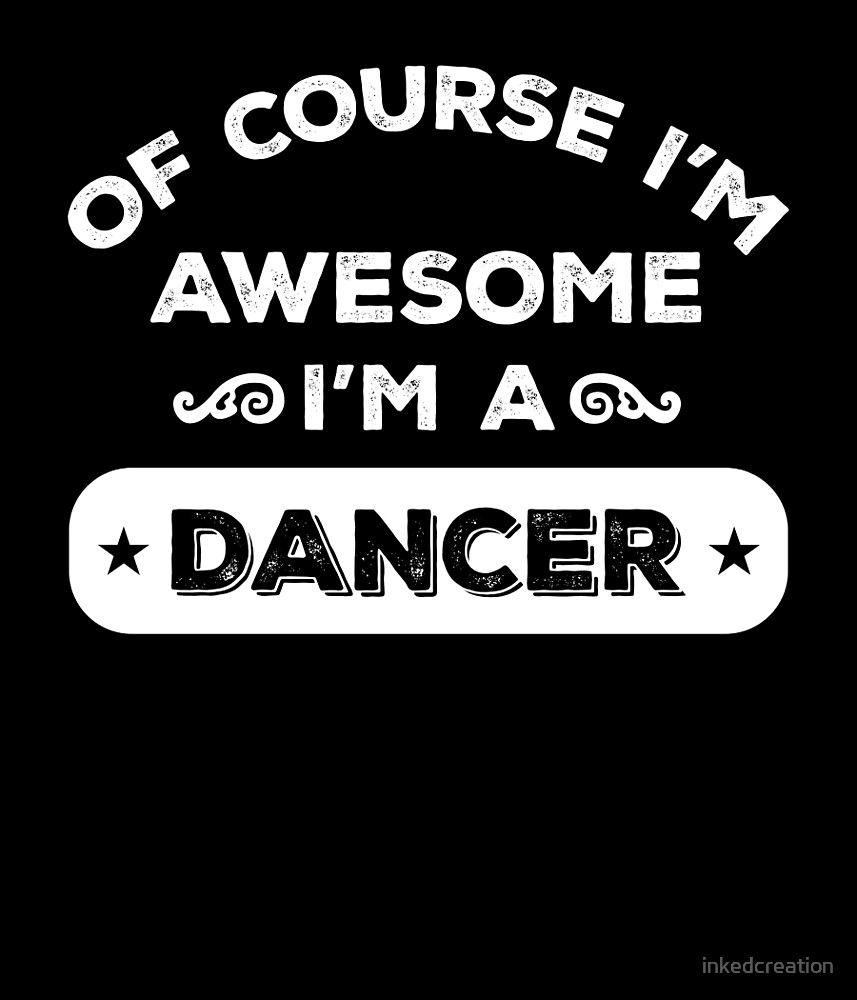 OF COURSE I'M AWESOME I'M A DANCER by inkedcreation