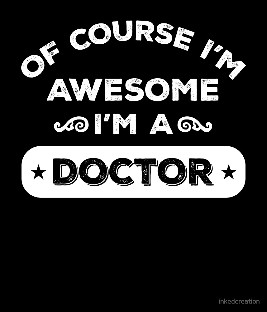OF COURSE I'M AWESOME I'M A DOCTOR by inkedcreation
