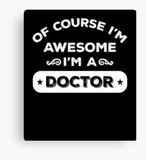 OF COURSE I'M AWESOME I'M A DOCTOR Canvas Print