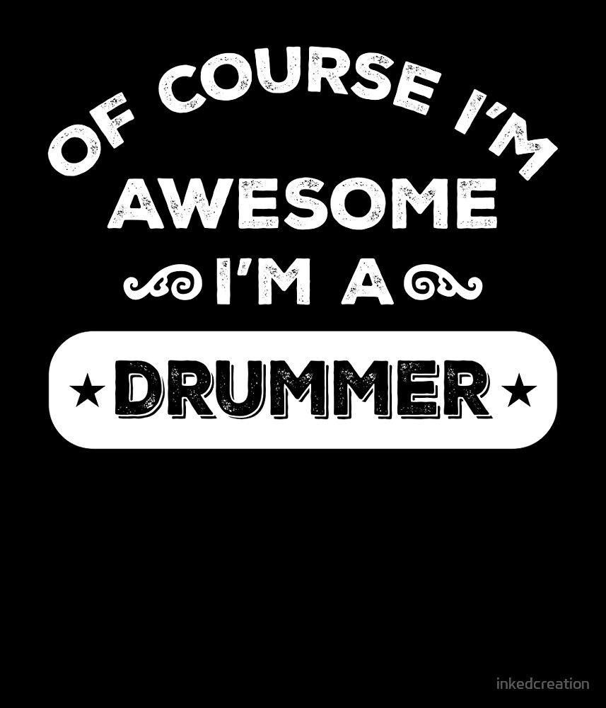 OF COURSE I'M AWESOME I'M A DRUMMER by inkedcreation
