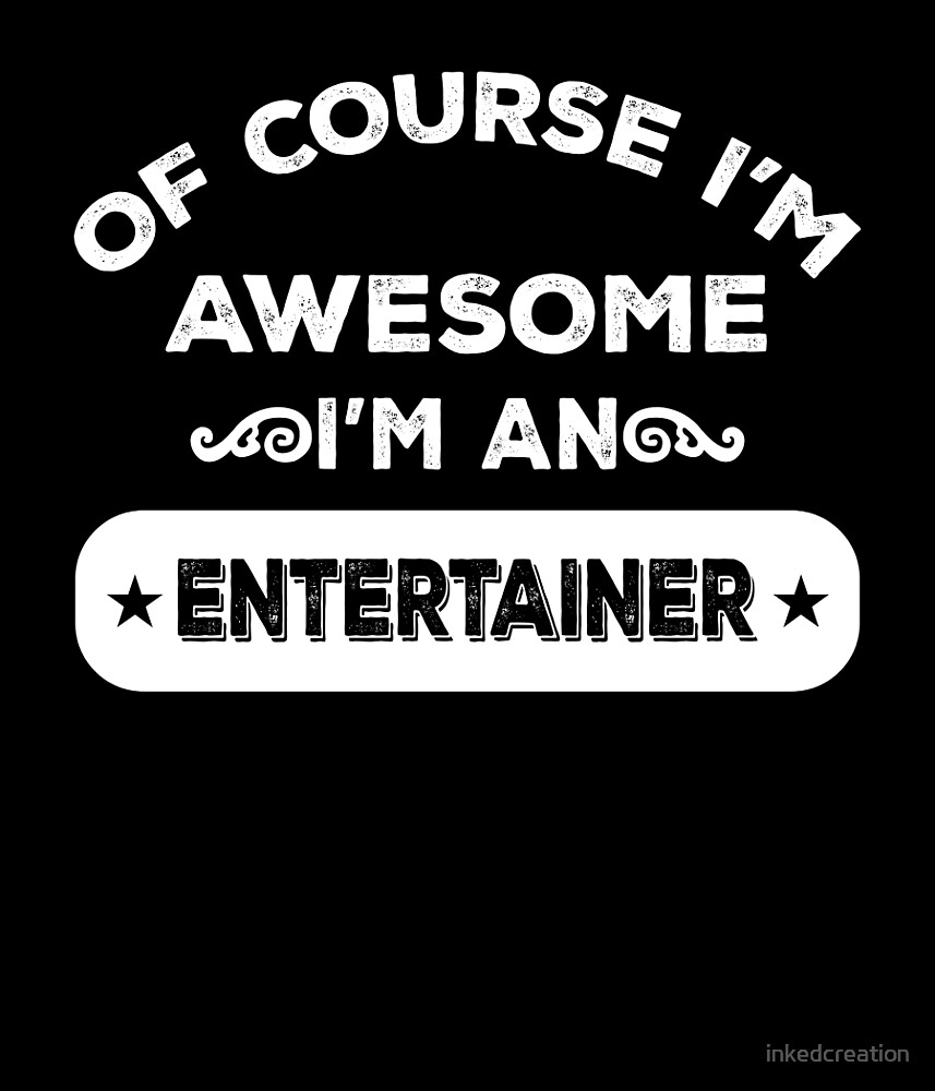 OF COURSE I'M AWESOME I'M AN ENTERTAINER by inkedcreation