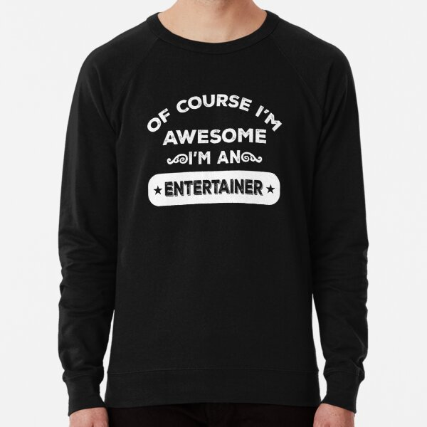OF COURSE I'M AWESOME I'M AN ENTERTAINER Lightweight Sweatshirt