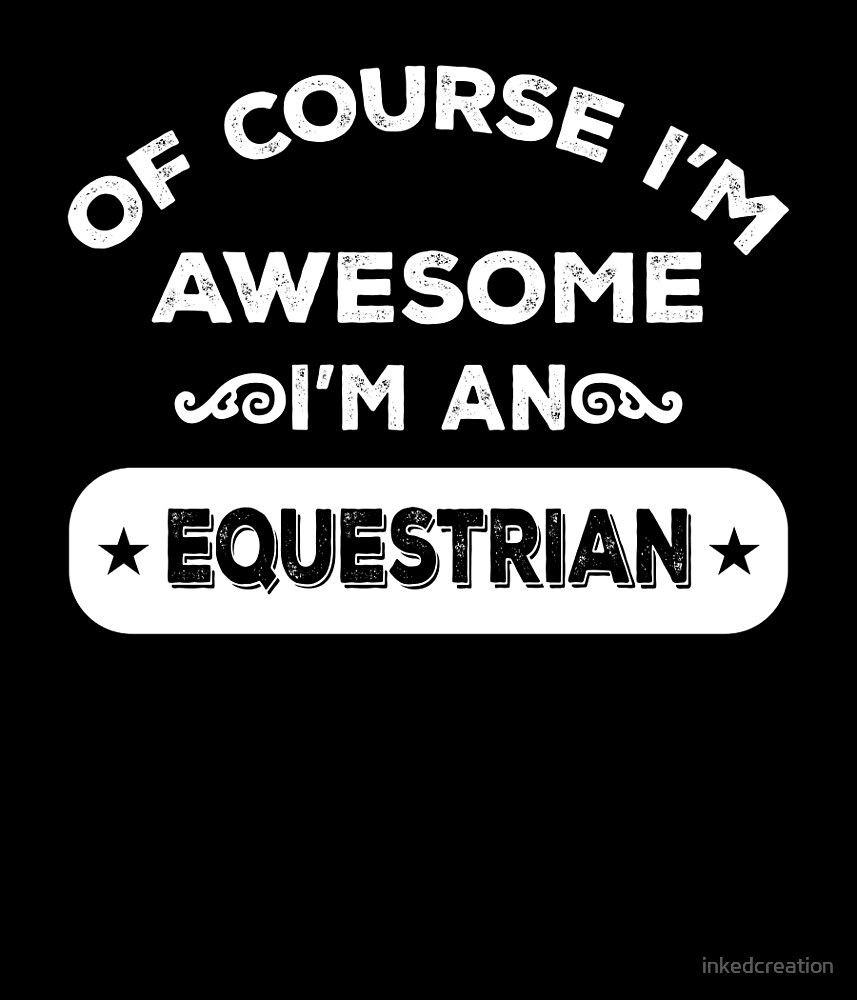 OF COURSE I'M AWESOME I'M AN EQUESTRIAN by inkedcreation