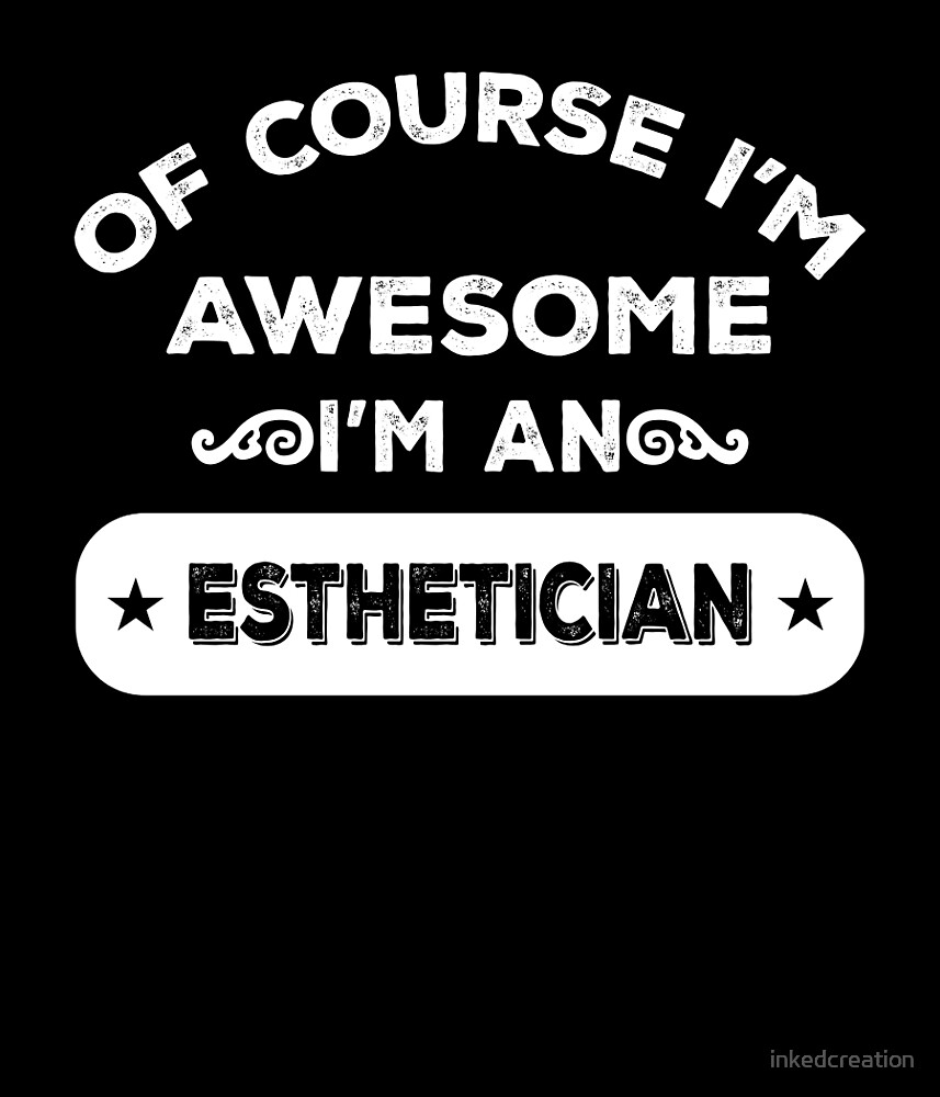 OF COURSE I'M AWESOME I'M AN ESTHETICIAN by inkedcreation