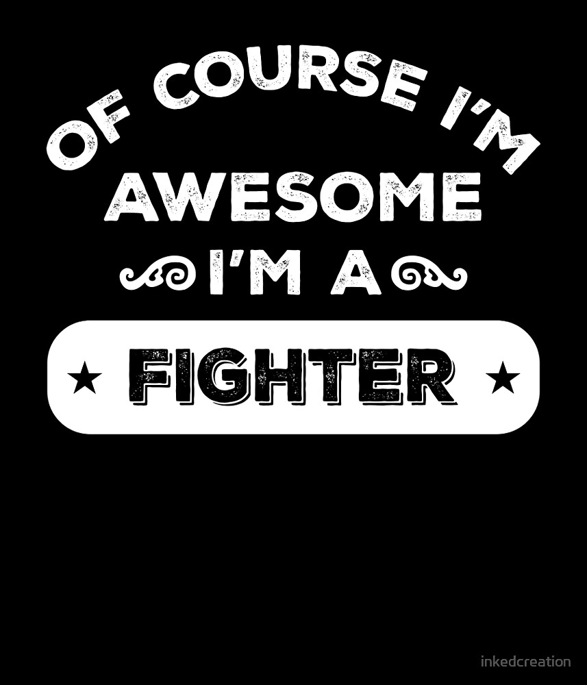 OF COURSE I'M AWESOME I'M A FIGHTER by inkedcreation