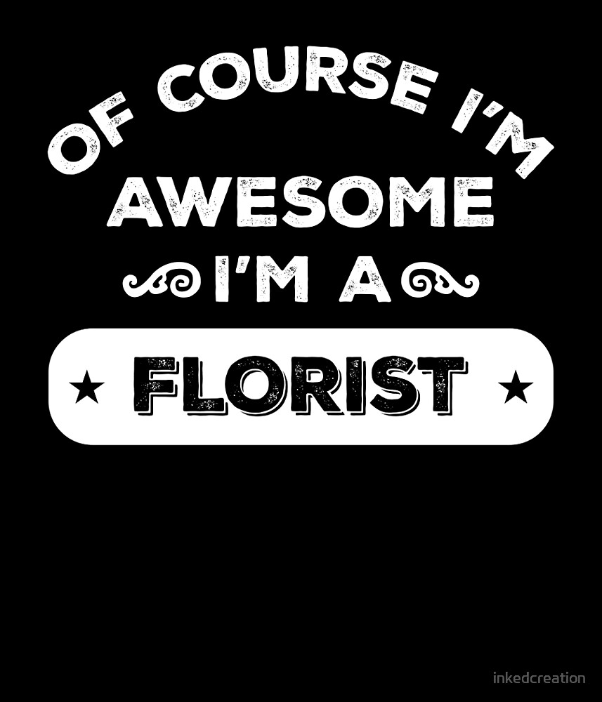 OF COURSE I'M AWESOME I'M A FLORIST by inkedcreation