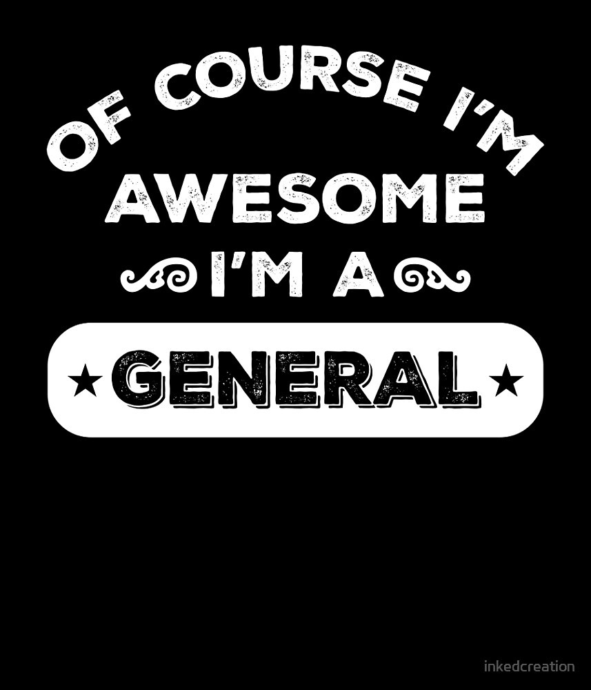 OF COURSE I'M AWESOME I'M A GENERAL by inkedcreation