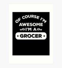 OF COURSE I'M AWESOME I'M A GROCER Art Print