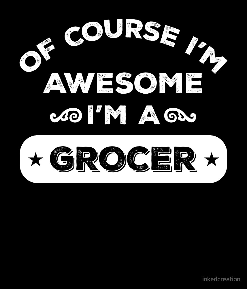 OF COURSE I'M AWESOME I'M A GROCER by inkedcreation