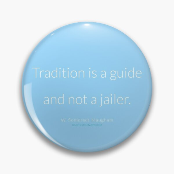 Tradition is a guide and not a jailer. - W. Somerset Maugham Pin
