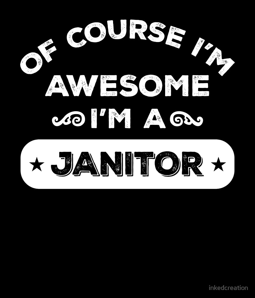 OF COURSE I'M AWESOME I'M A JANITOR by inkedcreation