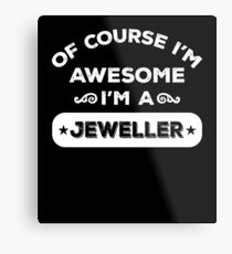 OF COURSE I'M AWESOME I'M A JEWELLER Metal Print