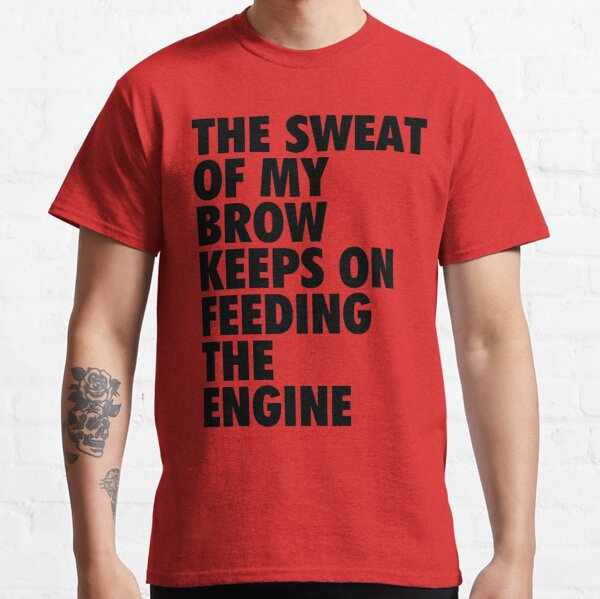 The Sweat of My Brow Keeps On Feeding The Engine Classic T-Shirt