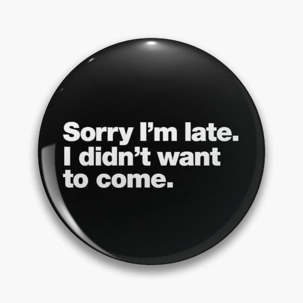 Sorry I'm late. I didn't want to come. Pin