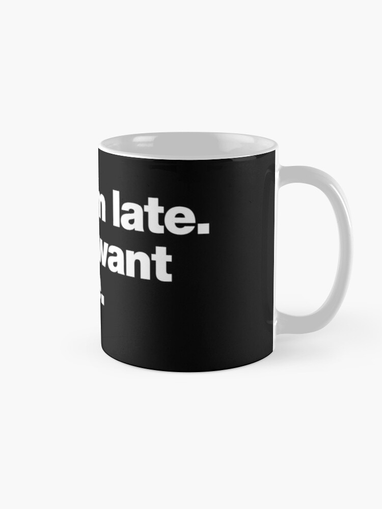 Alternate view of Sorry I'm late. I didn't want to come. Mug